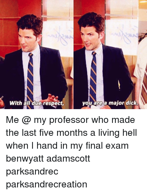 Final Exams: With ail\due respect,  you area major(dick. Me @ my professor who made the last five months a living hell when I hand in my final exam benwyatt adamscott parksandrec parksandrecreation