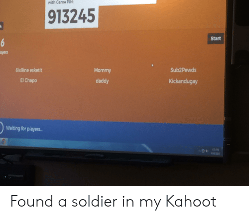 El Chapo, Kahoot, and Waiting...: with Came  PIN  913245  Start  ayers  Sub2Pewds  6ix9ine esketit  El Chapo  Mommy  daddy  Kickandugay  Waiting for players.. Found a soldier in my Kahoot