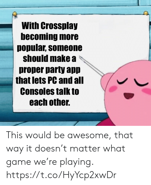 Party, Game, and Awesome: With Crossplay  becoming more  popular, someone  should make a  proper party app  that lets PC and all  Consoles talk to  each other. This would be awesome, that way it doesn't matter what game we're playing. https://t.co/HyYcp2xwDr