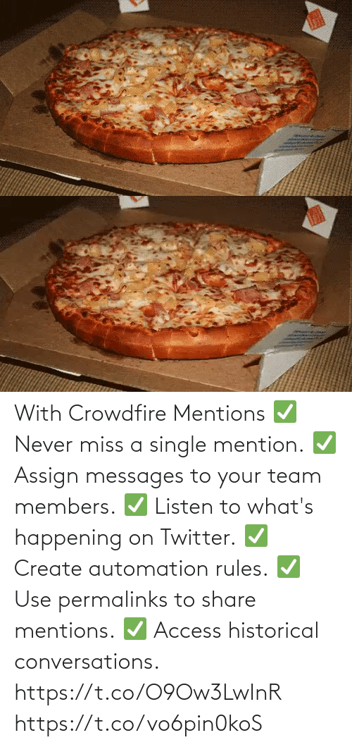 create: With Crowdfire Mentions ✅ Never miss a single mention. ✅ Assign messages to your team members. ✅ Listen to what's happening on Twitter. ✅ Create automation rules. ✅ Use permalinks to share mentions. ✅ Access historical conversations.  https://t.co/O9Ow3LwInR https://t.co/vo6pin0koS