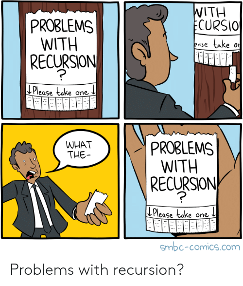 Comics, Com, and Ecu: WITH  ECURSIO  PROBLEMS  WITH   RECURSION  take  ease  or  LPlease take one  PROBLEMS  WITH  RECURSION  WHAT  THE  ECu  Please take one  Smbc-comics.com Problems with recursion?