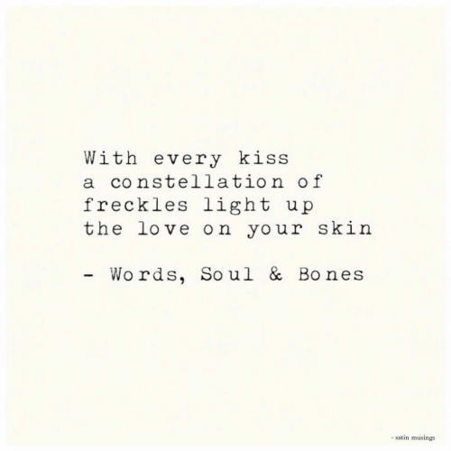 musings: With every kiss  a constellation of  freckles light  the love on your skin  u p  Wo rds, Soul & Bones  - satin musings