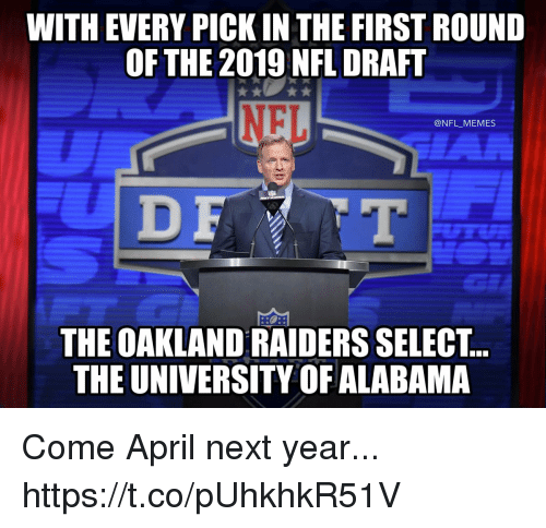 Oakland Raiders: WITH EVERY PICK IN THE FIRST ROUND  OFTHE 2019 NFL DRAFT  NFL  @NFL_MEMES  D F  THE OAKLAND RAIDERS SELEC.T..  THE UNIVERSITY OF ALABAMA Come April next year... https://t.co/pUhkhkR51V