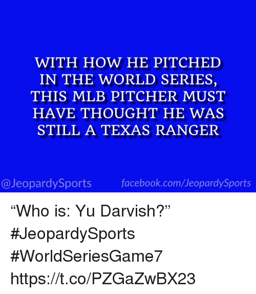 "Mlb, Sports, and Texas: WITH HOW HE PITCHED  IN THE WORLD SERIES,  THIS MLB PITCHER MUST  HAVE THOUGHT HE WAS  STILL A TEXAS RANGER  @JeopardySportsfacebook.com/JeopardySports ""Who is: Yu Darvish?"" #JeopardySports #WorldSeriesGame7 https://t.co/PZGaZwBX23"