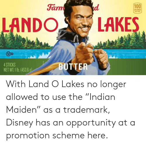 "Allowed: With Land O Lakes no longer allowed to use the ""Indian Maiden"" as a trademark, Disney has an opportunity at a promotion scheme here."