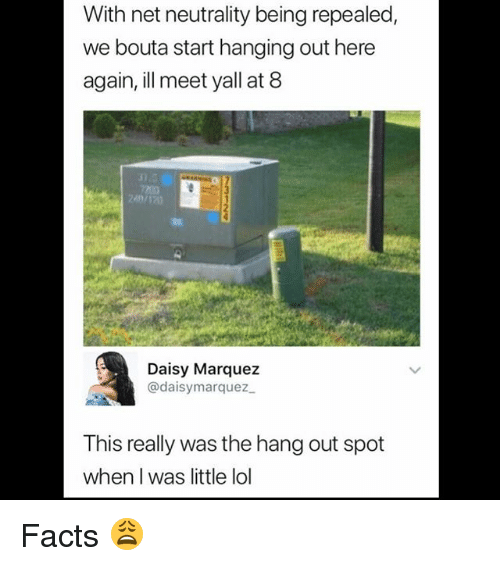 Marquez: With net neutrality being repealed,  we bouta start hanging out here  again, ill meet yall at 8  10  Daisy Marquez  @daisymarquez  This really was the hang out spot  when I was little lol Facts 😩