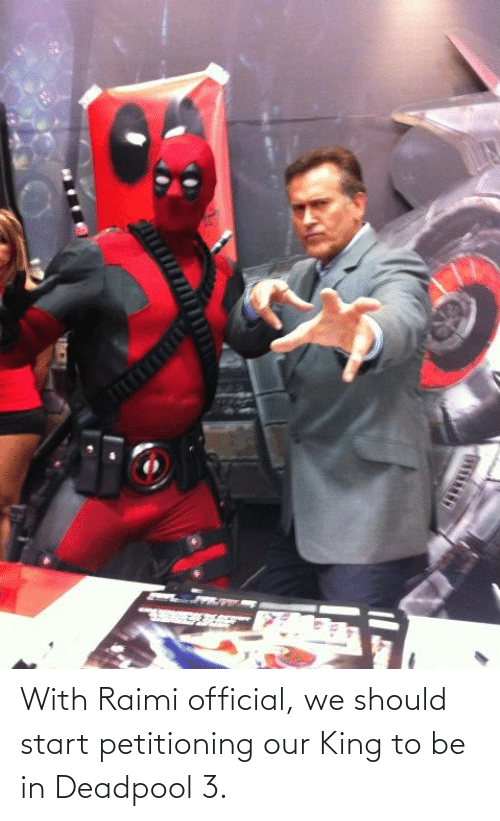 Deadpool: With Raimi official, we should start petitioning our King to be in Deadpool 3.