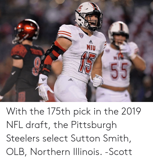 Memes, Nfl, and NFL Draft: With the 175th pick in the 2019 NFL draft, the Pittsburgh Steelers select Sutton Smith, OLB, Northern Illinois.   -Scott