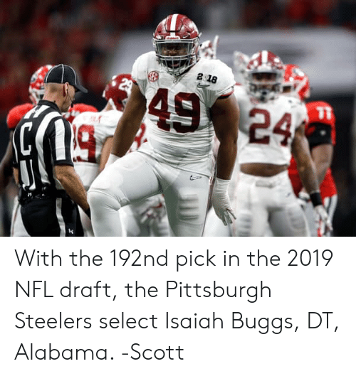 Memes, Nfl, and NFL Draft: With the 192nd pick in the 2019 NFL draft, the Pittsburgh Steelers select Isaiah Buggs, DT, Alabama.   -Scott