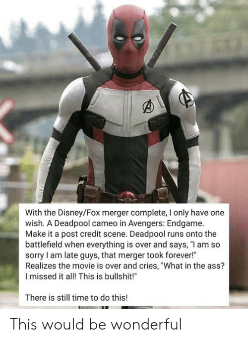 "Ass, Disney, and Memes: With the Disney/Fox merger complete, I only have one  wish. A Deadpool cameo in Avengers: Endgame.  Make it a post credit scene. Deadpool runs onto the  battlefield when everything is over and says, ""l am so  sorry I am late guys, that merger took forever!""  Realizes the movie is over and cries, ""What in the ass?  I missed it alThis is bullshit!  There is still time to do this! This would be wonderful"