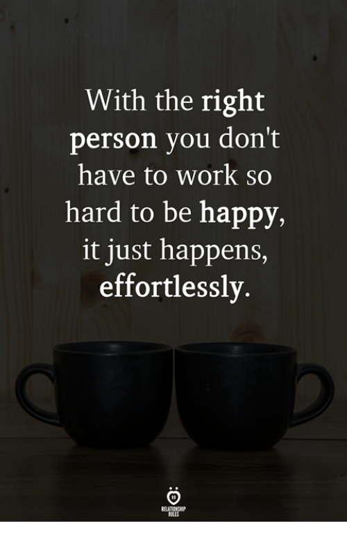 Work, Happy, and Be Happy: With the right  person you don't  have to work so  hard to be happy,  it just happens,  effortlessly