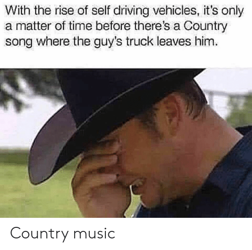 A Matter: With the rise of self driving vehicles, it's only  a matter of time before there's a Country  song where the guy's truck leaves him Country music