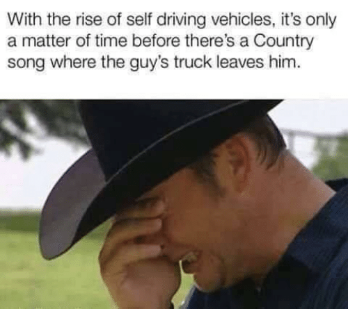 A Matter: With the rise of self driving vehicles, it's only  a matter of time before there's a Country  song where the guy's truck leaves him.