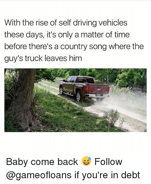 trucking: With the rise of self driving vehicles  these days, it's only a matter of time  before there's a country song where the  guy's truck leaves him  L2  4 Baby come back 😅 Follow @gameofloans if you're in debt
