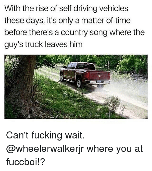 trucking: With the rise of self driving vehicles  these days, it's only a matter of time  before there's a country song where the  guy's truck leaves him Can't fucking wait. @wheelerwalkerjr where you at fuccboi!?