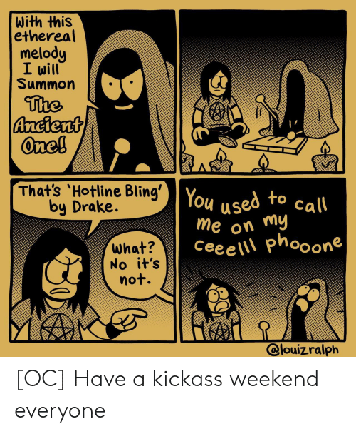 Hotline: with this  ethereal  melody  I will  Summon  The  Ancient  One!  That's 'Hotline Bling' You  by Drake.  used to call  me on my  Cee e \\\ phooone  what?  No it's  not.  @louizralph [OC] Have a kickass weekend everyone