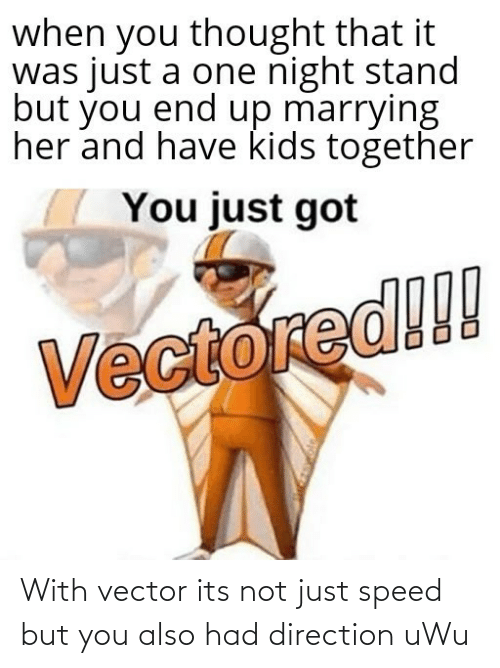 Its: With vector its not just speed but you also had direction uWu