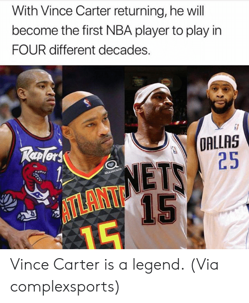 Vince: With Vince Carter returning, he will  become the first NBA player to play in  FOUR different decades.  DALLAS  25  TP  NETS  15  ATLANT Vince Carter is a legend.  (Via complexsports)