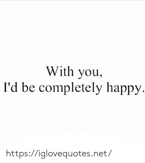 Happy, Net, and You: With you,  I'd be completely happy https://iglovequotes.net/