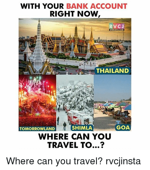 Thailande: WITH YOUR BANK ACCOUNT  RIGHT NOW  RVCJ  THAILAND  TOMORROWLAND  SHIMLA  GOA  WHERE CAN YOU  TRAVEL TO...? Where can you travel? rvcjinsta