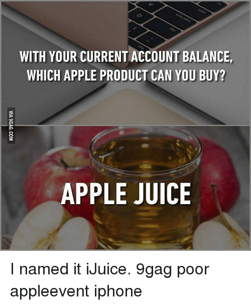 9gag, Apple, and Iphone: WITH YOUR CURRENT ACCOUNT BALANCE,  WHICH APPLE PRODUCT CAN YOU BUY?  APPLE JUICE I named it iJuice. 9gag poor appleevent iphone