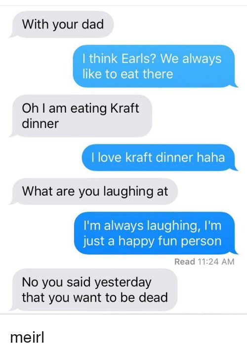 I Am Eating: With your dad  I think Earls? We always  like to eat there  Oh I am eating Kraft  dinner  I love kraft dinner haha  What are you laughing at  I'm always laughing, I'm  just a happy fun person  Read 11:24 AM  No you said yesterday  that you want to be dead meirl