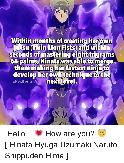 Hello, Memes, and Naruto: Within months of creating her own  Lion within  seconds of mastering eighttrigrams  64 palms Hinata was able to merge  them making her fastest nin ato  develop her own technique to the  officialhinata GM next level. ⠀⠀⠀ Hello 💗 How are you? 😇 ⠀⠀⠀ [ Hinata Hyuga Uzumaki Naruto Shippuden Hime ]