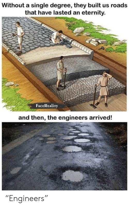 "arrived: Without a single degree, they built us roads  that have lasted an eternity.  FACEREALITY  and then, the engineers arrived! ""Engineers"""