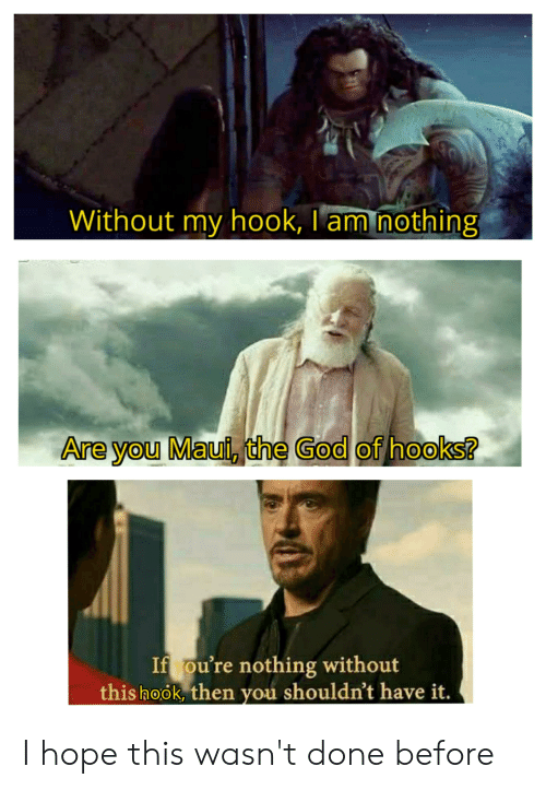 God, Maui, and Dank Memes: Without my hook, I am nothing  Are you Maui, the God of hooks?  If ou're nothing without  this hook, then you shouldn't have it. I hope this wasn't done before