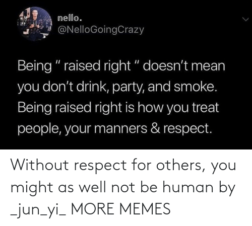 Jun: Without respect for others, you might as well not be human by _jun_yi_ MORE MEMES