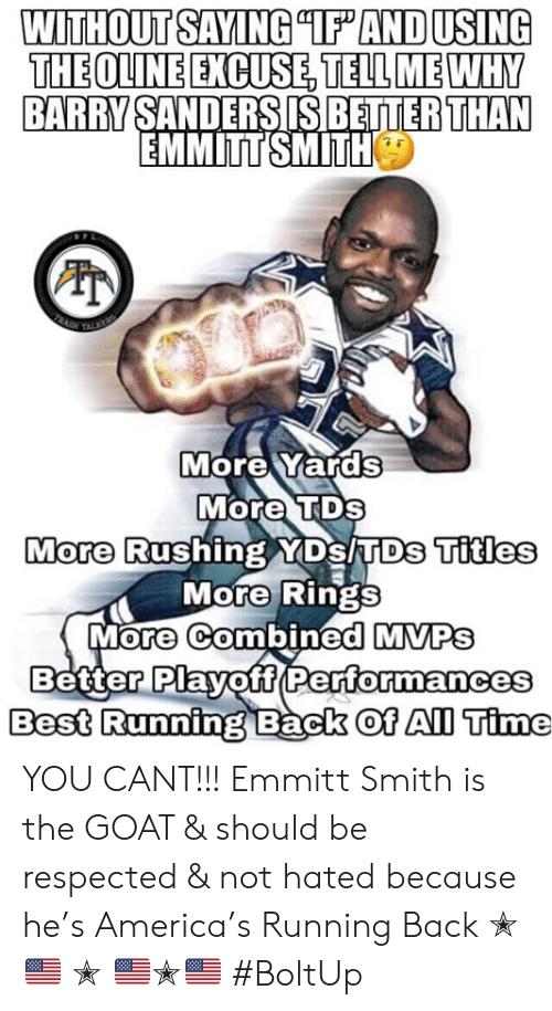 """America, Barry Sanders, and Memes: WITHOUT SAYING """"IF AND USING  THE OLINE EXCUSE TELL MEWHY  BARRY SANDERS IS BETTER THAN  EMMITT SMITH  TRAGH  TALKEY  More Yards  More TDs  More Rushing YDs TDs Titles  More Rings  More Combined MVPS  Better Playoff Performances  Best Running Back Oof All Time YOU CANT!!! Emmitt Smith is the GOAT & should be respected & not hated because he's America's Running Back ✭🇺🇸 ✭ 🇺🇸✭🇺🇸  #BoltUp"""