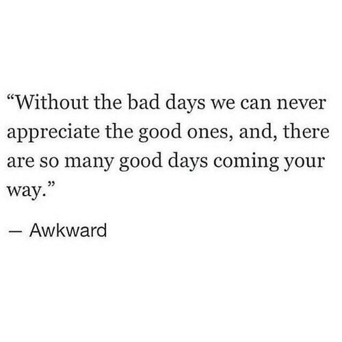 "Bad, Awkward, and Appreciate: ""Without the bad days we can never  appreciate the good ones, and, there  are so many good days coming your  way.  05  Awkward"