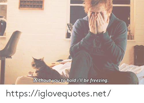 freezing: Without you to  hold i'll be freezing. https://iglovequotes.net/