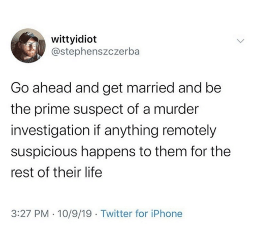 married: wittyidiot  @stephenszczerba  Go ahead and get married and be  the prime suspect of a murder  investigation if anything remotely  suspicious happens to them for the  rest of their life  3:27 PM · 10/9/19 · Twitter for iPhone