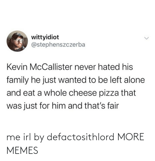 Kevin McCallister: wittyidiot  @stephenszczerba  Kevin McCallister never hated his  family he just wanted to be left alone  and eat a whole cheese pizza that  was just for him and that's fair me irl by defactosithlord MORE MEMES