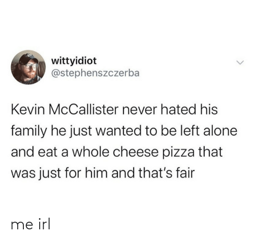 Kevin McCallister: wittyidiot  @stephenszczerba  Kevin McCallister never hated his  family he just wanted to be left alone  and eat a whole cheese pizza that  was just for him and that's fair me irl