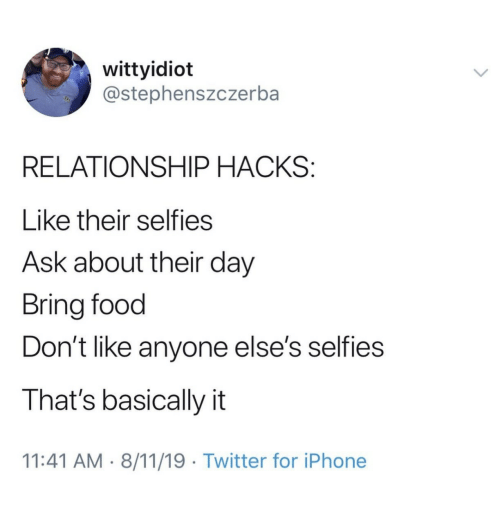 Hacks: wittyidiot  @stephenszczerba  RELATIONSHIP HACKS:  Like their selfies  Ask about their day  Bring food  Don't like anyone else's selfies  That's basically it  11:41 AM 8/11/19 Twitter for iPhone