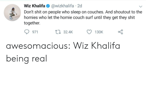 Being Real: Wiz Khalifa@wizkhalifa 2d  Don't shit on people who sleep on couches. And shoutout to the  homies who let the homie couch surf until they get they shit  together  971  32.4K  130K awesomacious:  Wiz Khalifa being real