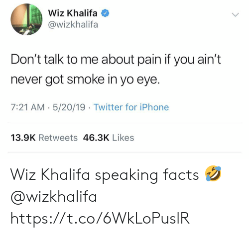 wiz: Wiz Khalifa  @wizkhalifa  Don't talk to me about pain if you ain't  never got smoke in yo eye.  7:21 AM 5/20/19 Twitter for iPhone  13.9K Retweets 46.3K Likes Wiz Khalifa speaking facts 🤣 @wizkhalifa https://t.co/6WkLoPuslR