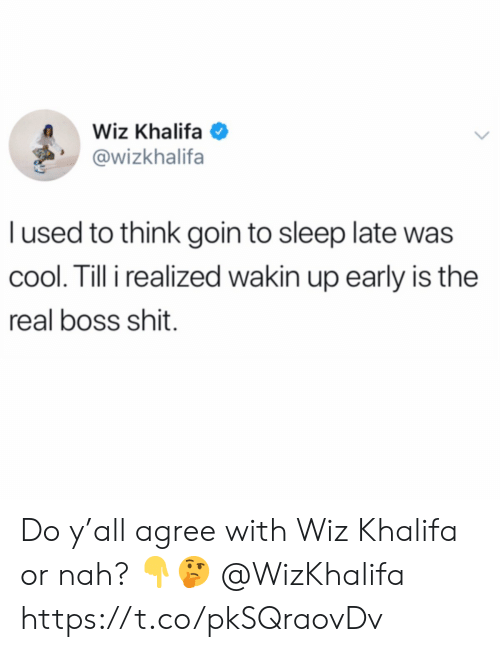 Shit, Wiz Khalifa, and Cool: Wiz Khalifa  @wizkhalifa  l used to think goin to sleep late was  cool. Till i realized wakin up early is the  real boss shit. Do y'all agree with Wiz Khalifa or nah? 👇🤔 @WizKhalifa https://t.co/pkSQraovDv