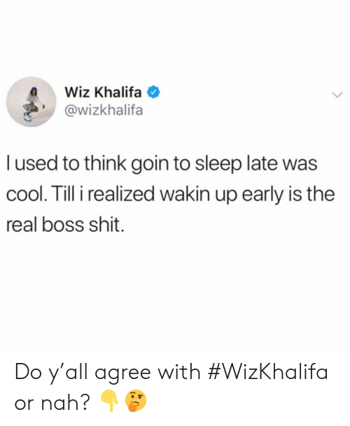 wiz: Wiz Khalifa  @wizkhalifa  l used to think goin to sleep late was  cool. Till i realized wakin up early is the  real boss shit. Do y'all agree with #WizKhalifa or nah? 👇🤔