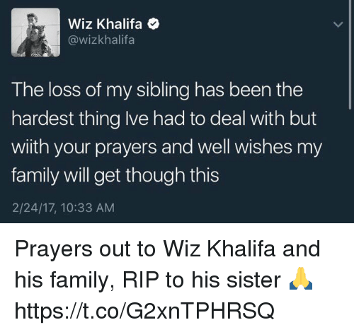 well wishes: Wiz Khalifa  @wizkhalifa  The loss of my sibling has been the  hardest thing lve had to deal with but  with your prayers and well wishes my  family will get though this  2/24/17, 10:33 AM Prayers out to Wiz Khalifa and his family, RIP to his sister 🙏 https://t.co/G2xnTPHRSQ
