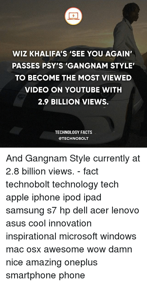 Apple, Dell, and Facts: WIZ KHALIFA'S 'SEE YOU AGAIN'  PASSES PSY'S 'GANGNAM STYLE  TO BECOME THE MOST VIEWED  VIDEO ON YOUTUBE WITH  2.9 BILLION VIEWS.  TECHNOLOGY FACTS  @TECHNOBOLT And Gangnam Style currently at 2.8 billion views. - fact technobolt technology tech apple iphone ipod ipad samsung s7 hp dell acer lenovo asus cool innovation inspirational microsoft windows mac osx awesome wow damn nice amazing oneplus smartphone phone