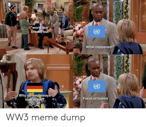 ww3: wJBGR111  TON  world war  breaks out  What happened?  Why do you always  look at me?  Force of habbit WW3 meme dump