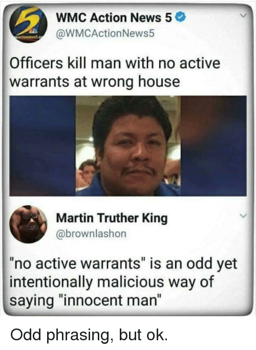 "Martin, News, and House: WMC Action News 5  @WMCActionNews5  Officers kill man with no active  warrants at wrong house  Martin Truther King  @brownlashon  ""no active warrants"" is an odd yet  intentionally malicious way of  saying ""innocent man"" Odd phrasing, but ok."