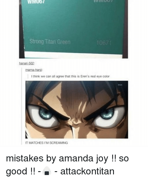 bani: WMUOT  Strong Titan Green  nama-bani  I think we can all agree that this is Eren's real eye color  IT MATCHES IMSCREAMING mistakes by amanda joy !! so good !! -🍙 - attackontitan