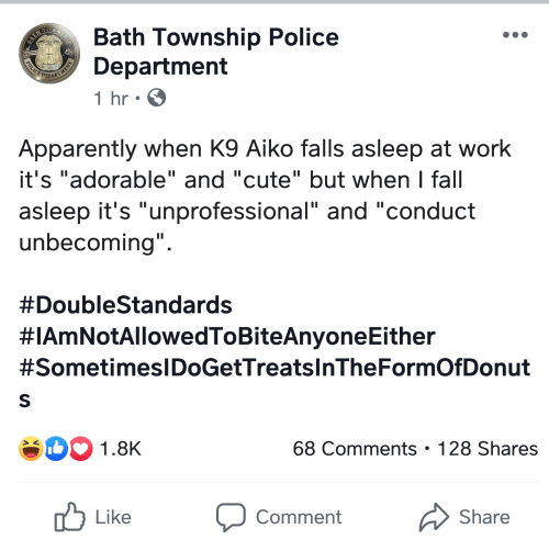 "Apparently, Cute, and Fall: WNSHIP  Bath Township Police  Department  BATH  DEPARTMENT  1 hr  Apparently when K9 Aiko falls asleep at work  it's ""adorable"" and ""cute"" but when I fall  asleep it's ""unprofessional"" and ""conduct  unbecoming""  #DoubleStandards  #IAmNotAllowedToBiteAnyoneEither  #SometimesIDoGetTreats InThe FormOf Donut  S  b1.8K  68 Comments . 128 Shares  Like  Comment  Share  POLICE"
