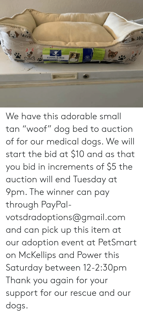 "Dogs, Memes, and Thank You: Wo  Wo  Woof  Woof  toppaw  CUDDLER BED We have this adorable small tan ""woof"" dog bed to auction of for our medical dogs.  We will start the bid at $10 and as that you bid in increments of $5 the auction will end Tuesday at 9pm.  The winner can pay through PayPal- votsdradoptions@gmail.com and can pick up this item at our adoption event at PetSmart on McKellips and Power this Saturday between 12-2:30pm Thank you again for your support for our rescue and our dogs."
