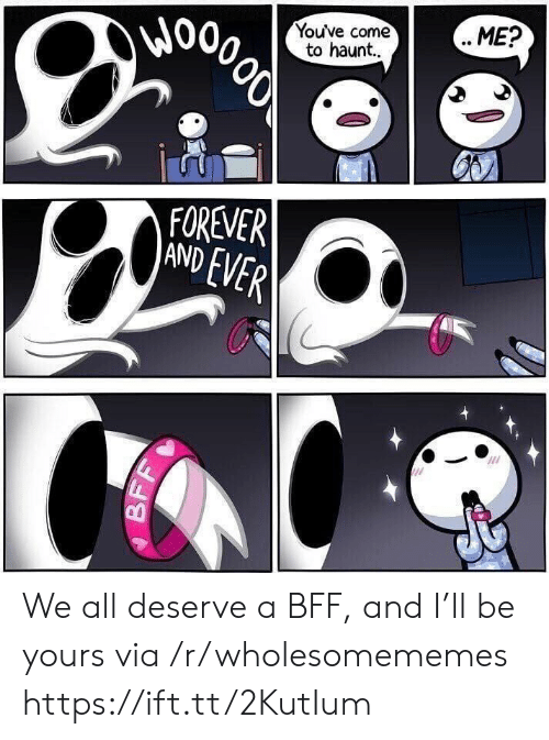 bff: Wo  Youve come  to haunt..  ME?  000లో  FOREVER  AND EVER  BF We all deserve a BFF, and I'll be yours via /r/wholesomememes https://ift.tt/2KutIum
