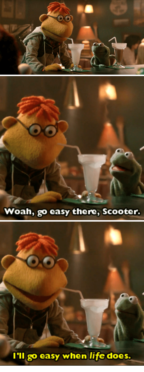 Easy There: Woah, go easy there, Scooter.   I'll go easy when life does.